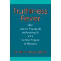 Truthiness Fever: How Lies and Propaganda are Poisoning Us and a Ten-Step Program for Recovery (Book By Dr. Rick Hayes Roth)